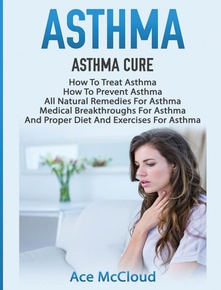Asthma Asthma Cure: How To Treat Asthma: How To Prevent Asthma, All Natural Remedies Fo