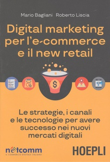 DIGITAL MARKETING PER L'E-COMMERCE E IL NEW RETAIL Le strategie, i canali e le tecnologie per avere successo