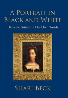A Portrait in Black and White Diane de Poitiers in Her Own Words
