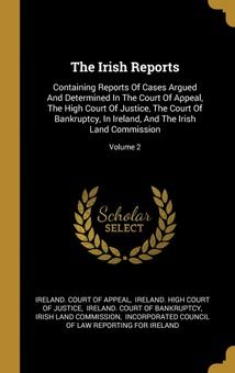 The Irish Reports Containing Reports Of Cases Argued And Determined In The Court Of Appeal, The Hi
