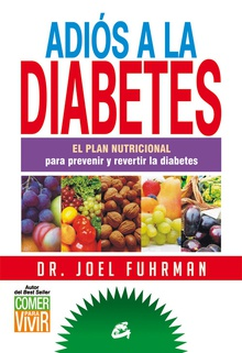 Adiós a la diabetes El plan nutricional para prevenir y revertir la diabetes